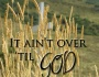 It ain't over 'til God says it's over.